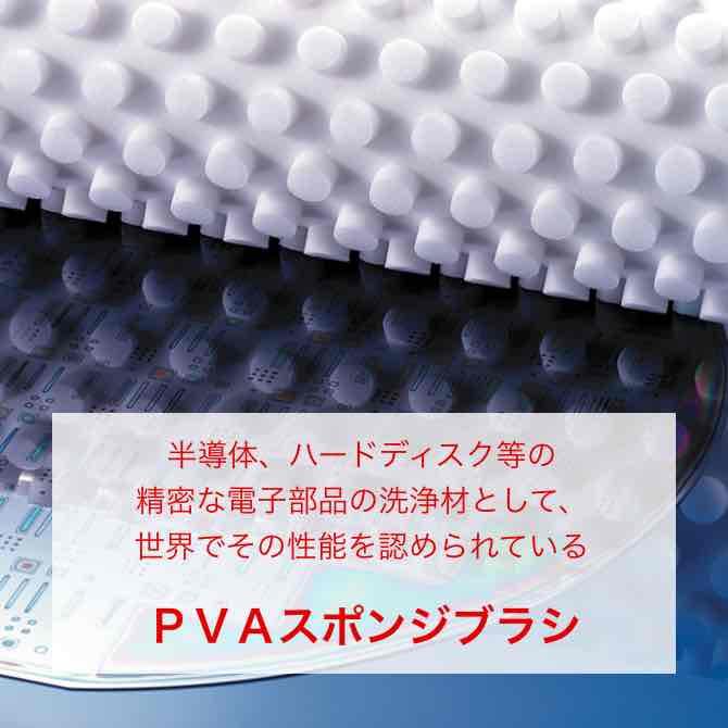 半導体、ハードディスク等の精密な電子部品の洗浄材として、世界でその性能を認められているPVAスポンジブラシ