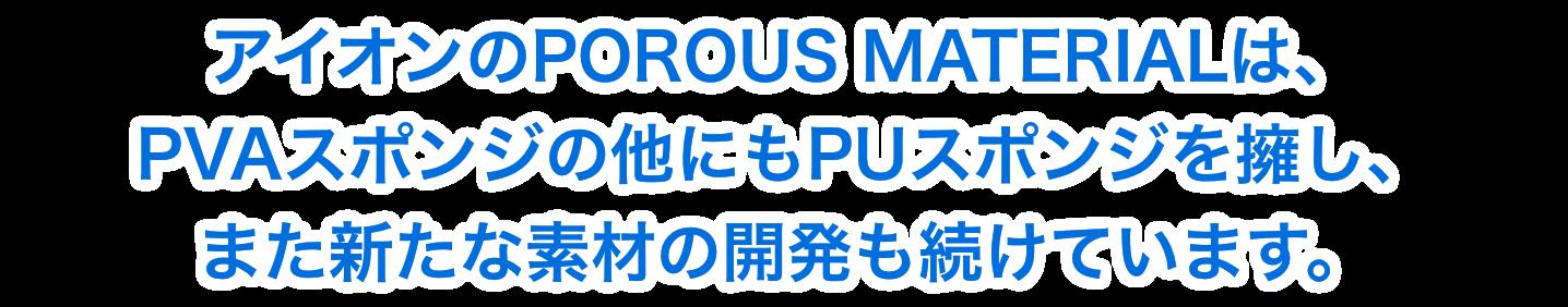 アイオンのPOROUS MATERIALは、 PVAスポンジの他にもPUスポンジを擁し、 また新たな素材の開発も続けています。